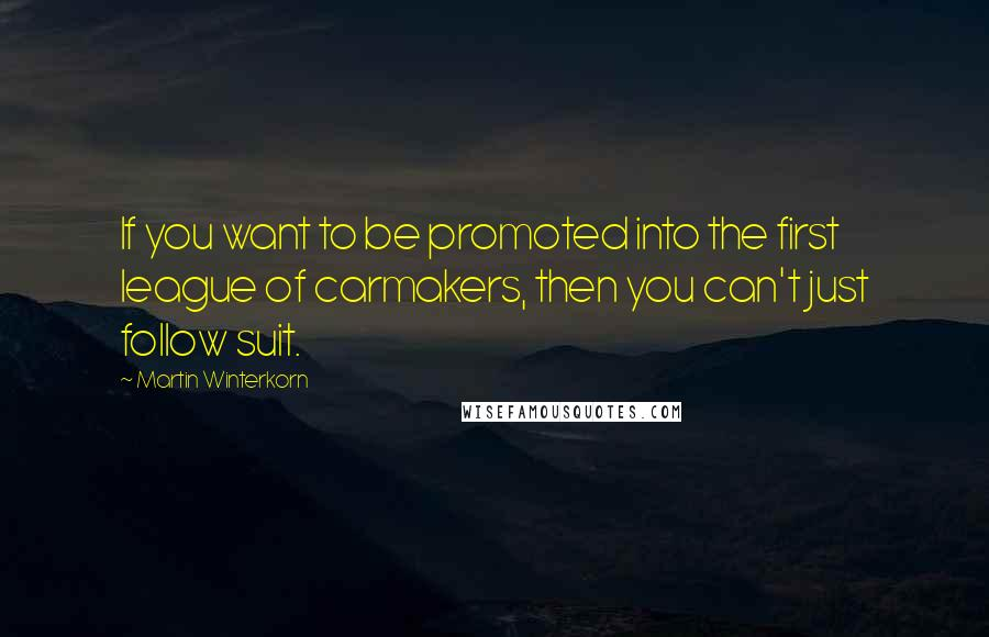 Martin Winterkorn quotes: If you want to be promoted into the first league of carmakers, then you can't just follow suit.