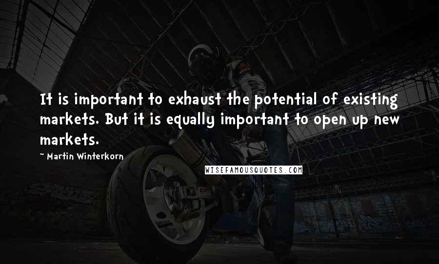 Martin Winterkorn quotes: It is important to exhaust the potential of existing markets. But it is equally important to open up new markets.