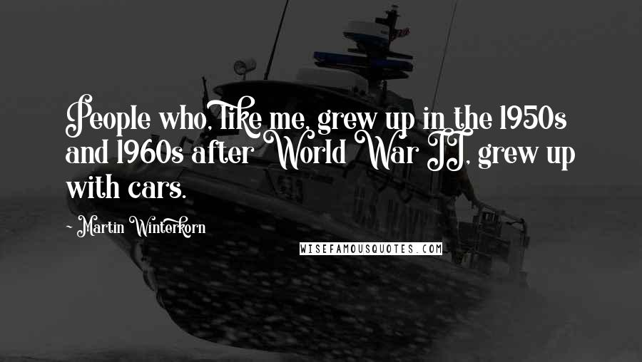 Martin Winterkorn quotes: People who, like me, grew up in the 1950s and 1960s after World War II, grew up with cars.