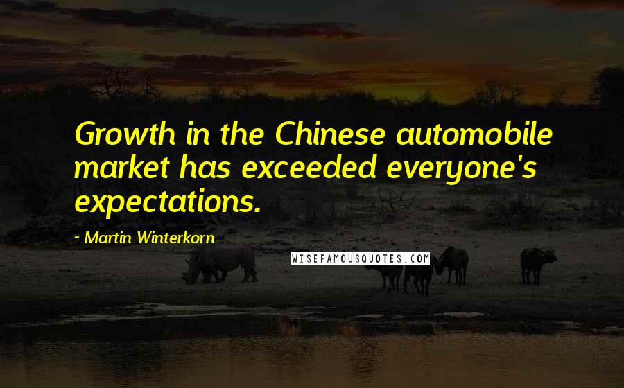 Martin Winterkorn quotes: Growth in the Chinese automobile market has exceeded everyone's expectations.
