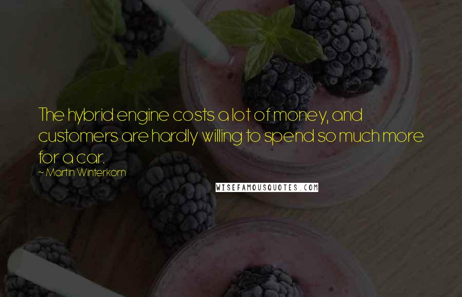 Martin Winterkorn quotes: The hybrid engine costs a lot of money, and customers are hardly willing to spend so much more for a car.