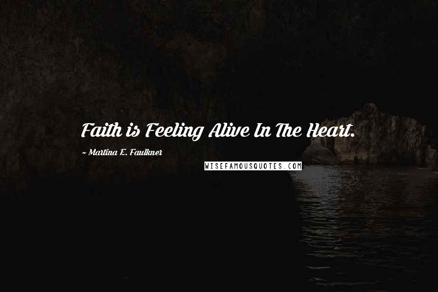 Martina E. Faulkner quotes: Faith is Feeling Alive In The Heart.