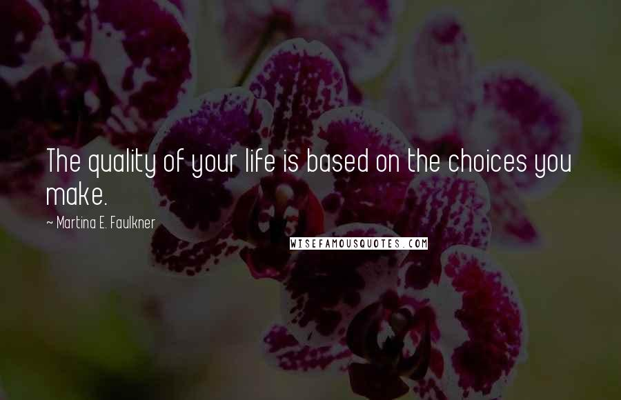 Martina E. Faulkner quotes: The quality of your life is based on the choices you make.