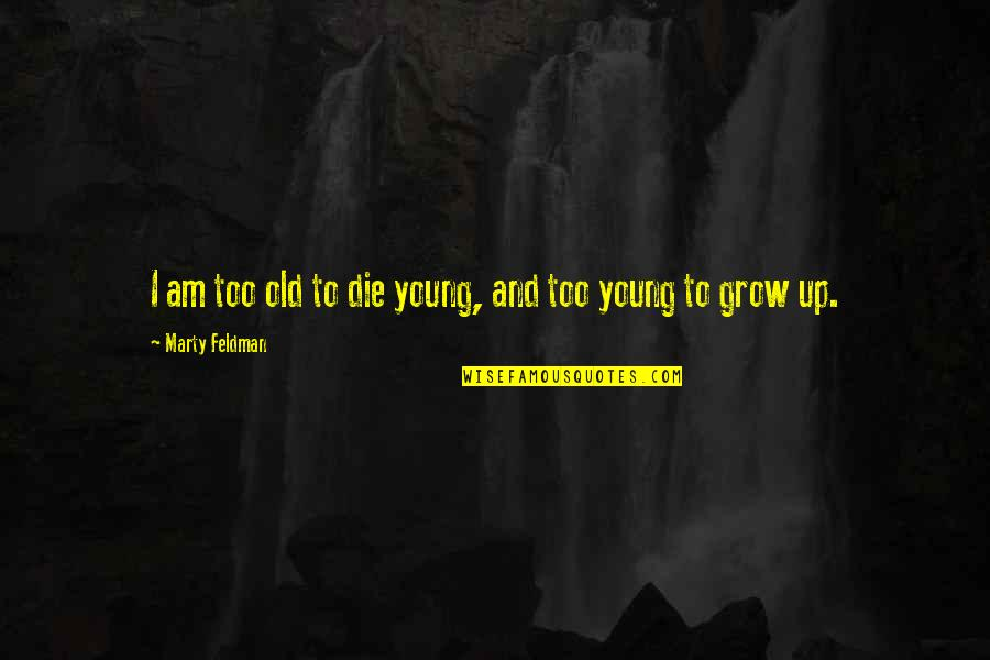 Marty Feldman Quotes By Marty Feldman: I am too old to die young, and