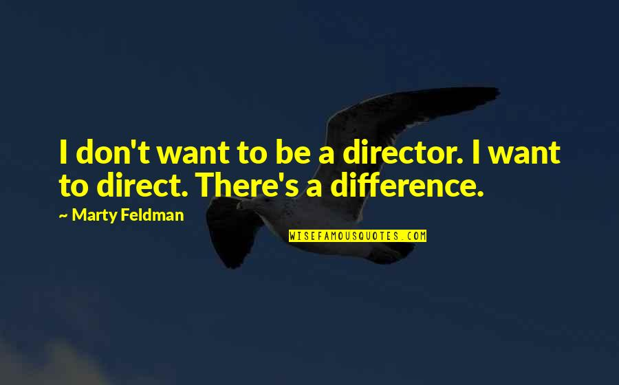 Marty Feldman Quotes By Marty Feldman: I don't want to be a director. I