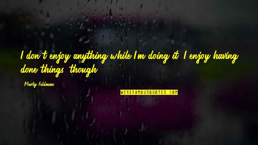 Marty Feldman Quotes By Marty Feldman: I don't enjoy anything while I'm doing it.