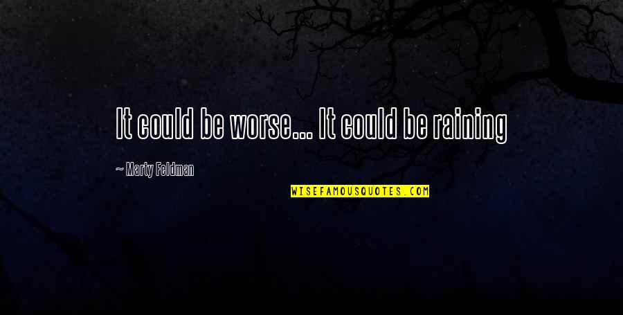 Marty Feldman Quotes By Marty Feldman: It could be worse... It could be raining