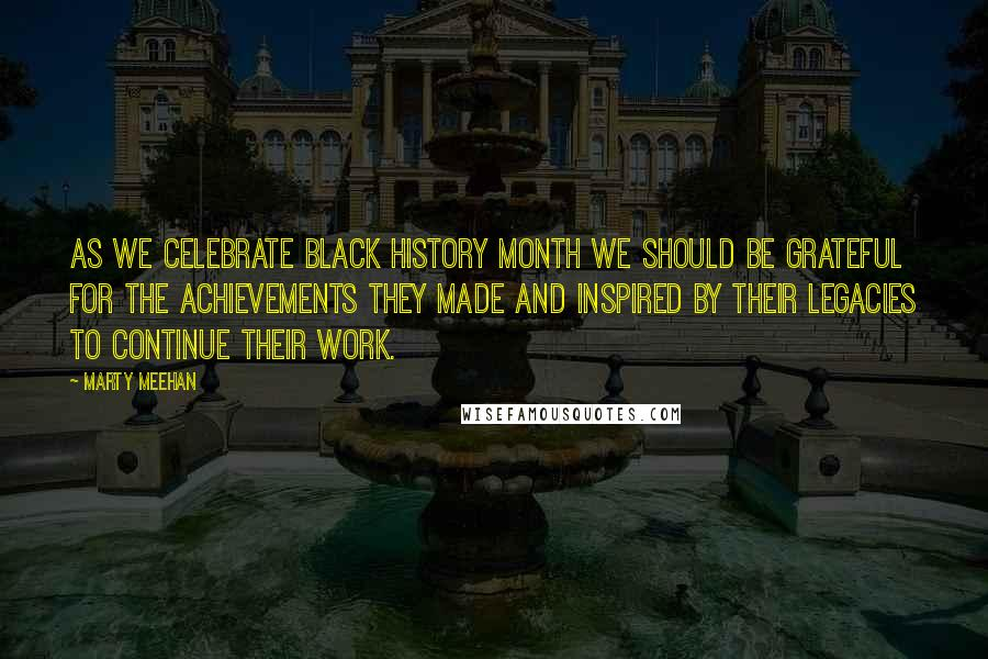 Marty Meehan quotes: As we celebrate Black History Month we should be grateful for the achievements they made and inspired by their legacies to continue their work.