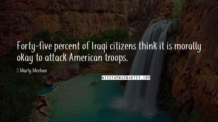 Marty Meehan quotes: Forty-five percent of Iraqi citizens think it is morally okay to attack American troops.
