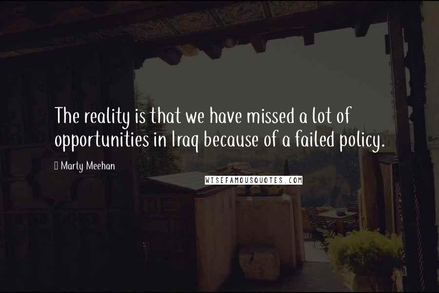 Marty Meehan quotes: The reality is that we have missed a lot of opportunities in Iraq because of a failed policy.