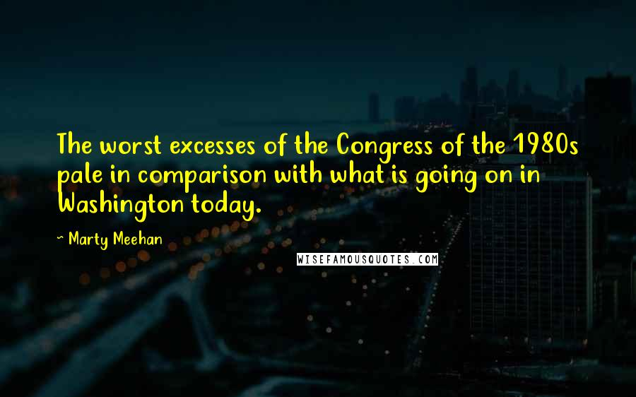 Marty Meehan quotes: The worst excesses of the Congress of the 1980s pale in comparison with what is going on in Washington today.