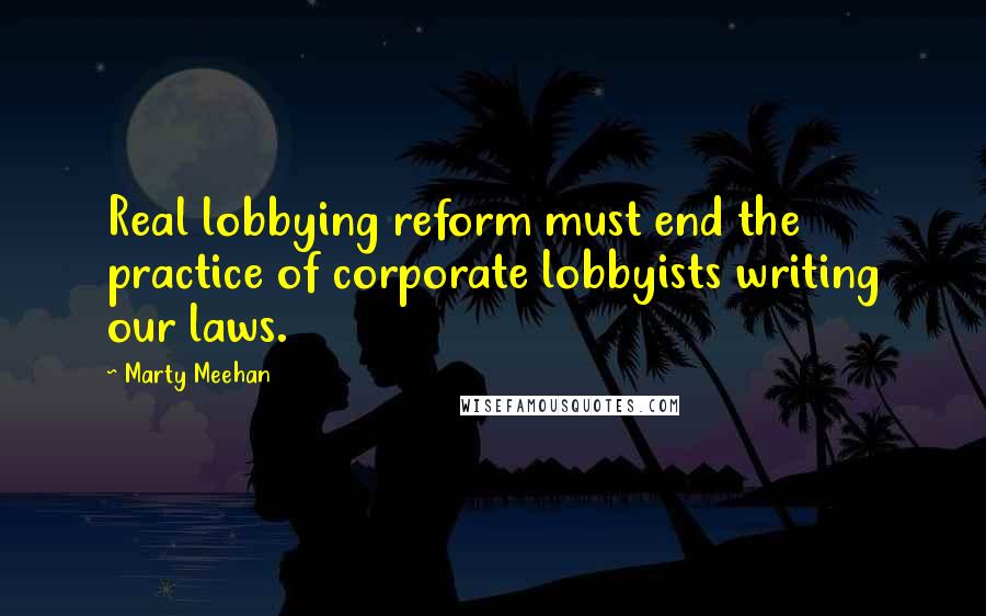 Marty Meehan quotes: Real lobbying reform must end the practice of corporate lobbyists writing our laws.