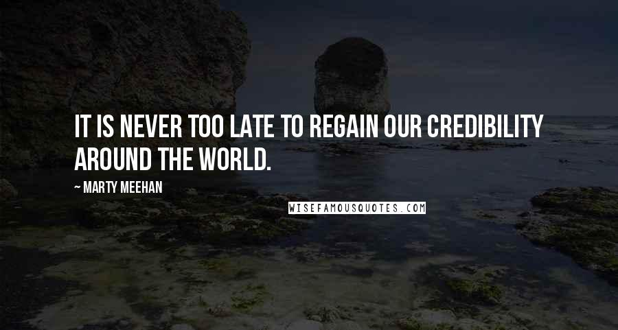 Marty Meehan quotes: It is never too late to regain our credibility around the world.