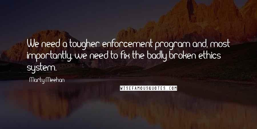Marty Meehan quotes: We need a tougher enforcement program and, most importantly, we need to fix the badly broken ethics system.