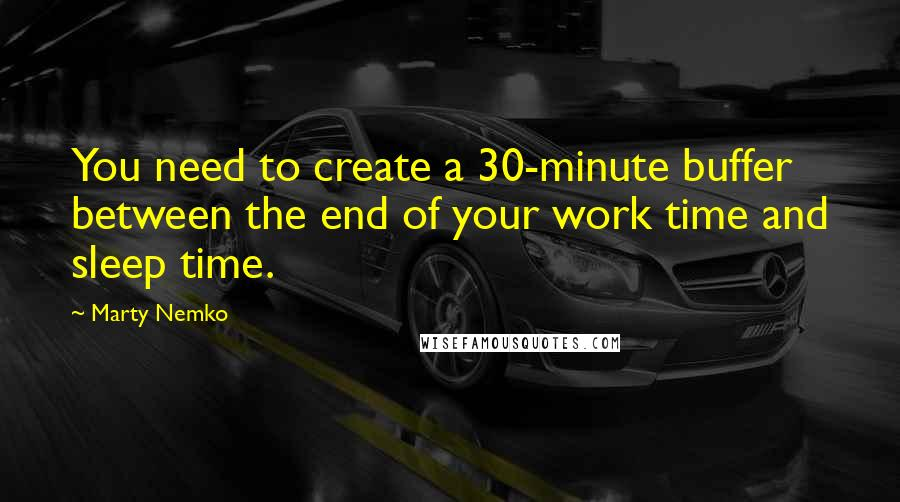 Marty Nemko quotes: You need to create a 30-minute buffer between the end of your work time and sleep time.