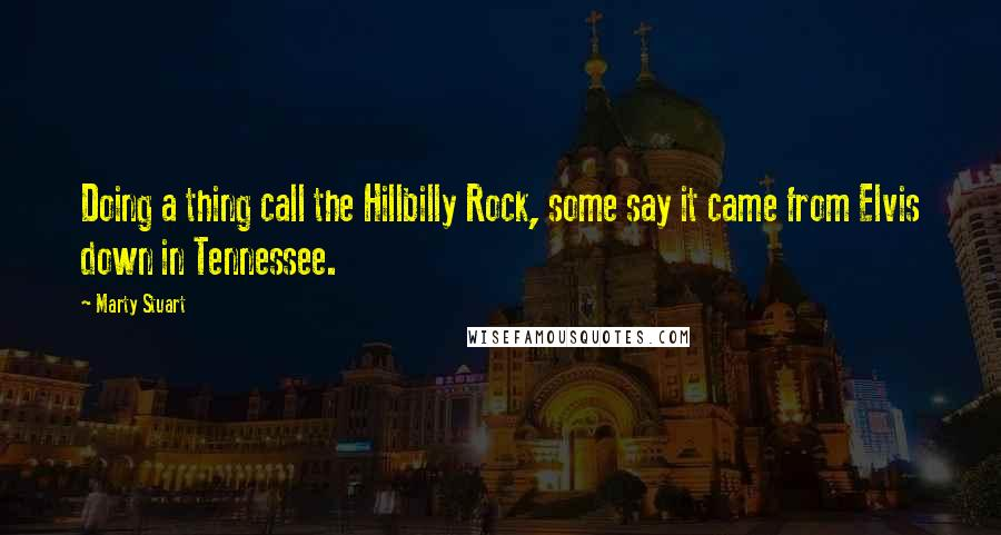 Marty Stuart quotes: Doing a thing call the Hillbilly Rock, some say it came from Elvis down in Tennessee.