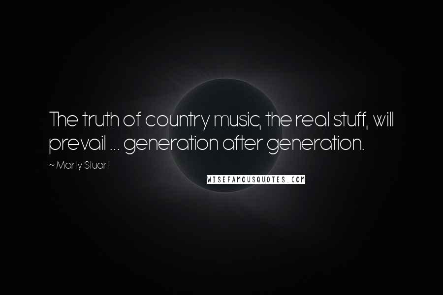 Marty Stuart quotes: The truth of country music, the real stuff, will prevail ... generation after generation.