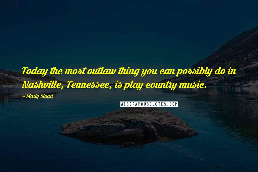 Marty Stuart quotes: Today the most outlaw thing you can possibly do in Nashville, Tennessee, is play country music.