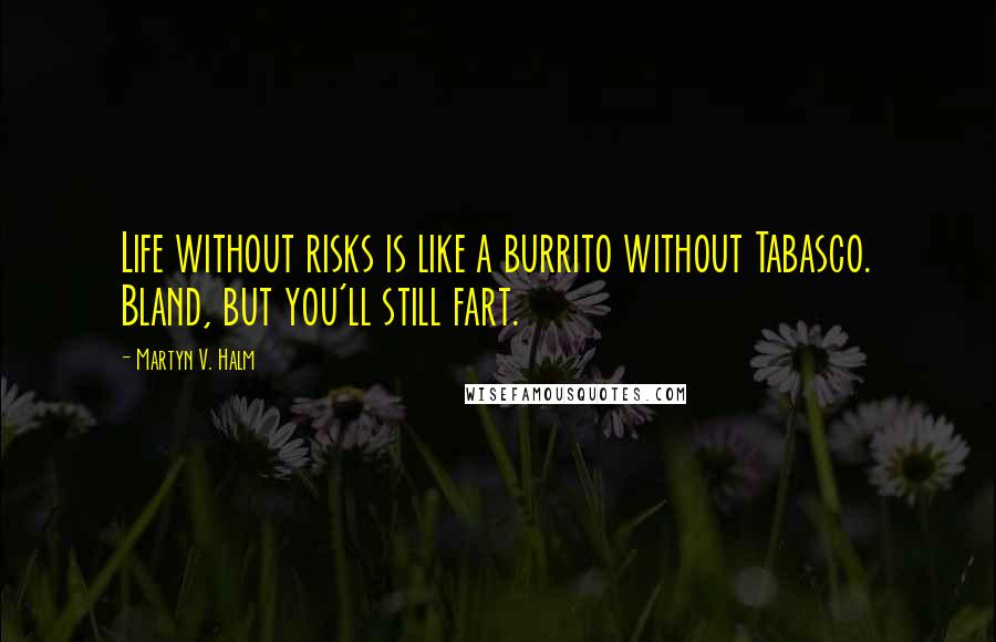Martyn V. Halm quotes: Life without risks is like a burrito without Tabasco. Bland, but you'll still fart.