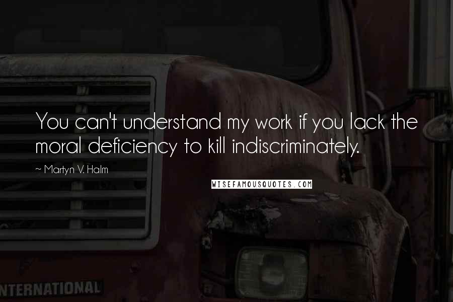 Martyn V. Halm quotes: You can't understand my work if you lack the moral deficiency to kill indiscriminately.