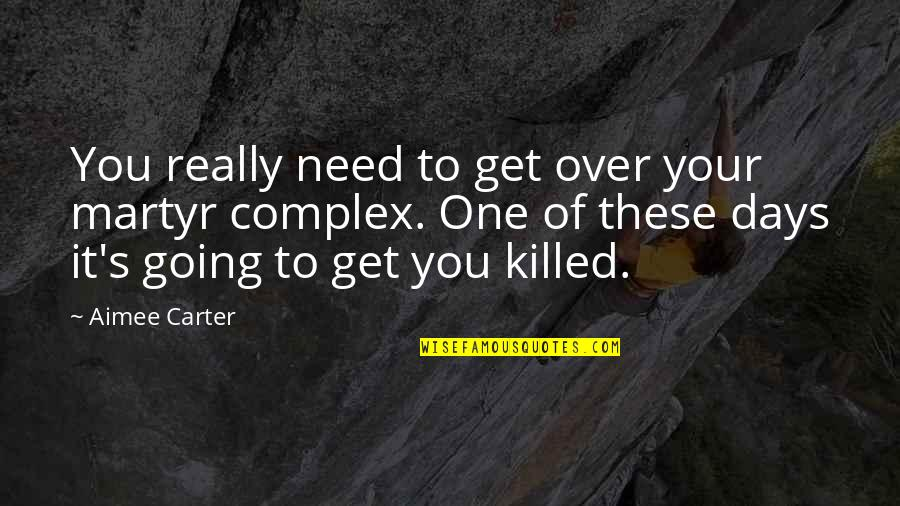 Martyr Quotes By Aimee Carter: You really need to get over your martyr