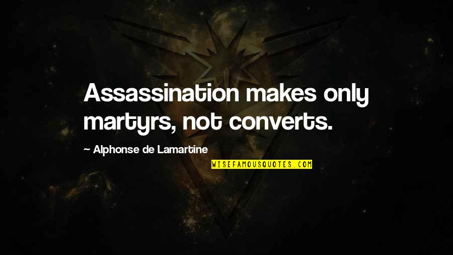 Martyr Quotes By Alphonse De Lamartine: Assassination makes only martyrs, not converts.