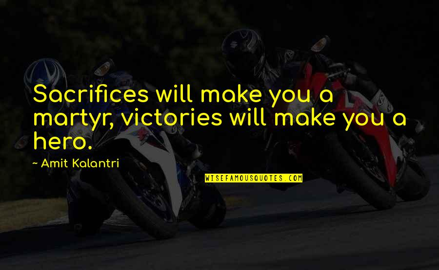 Martyr Quotes By Amit Kalantri: Sacrifices will make you a martyr, victories will