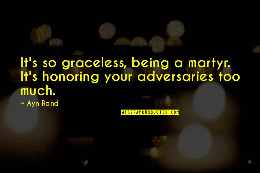 Martyr Quotes By Ayn Rand: It's so graceless, being a martyr. It's honoring