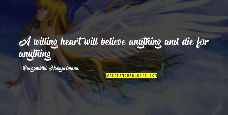 Martyr Quotes By Bangambiki Habyarimana: A willing heart will believe anything and die