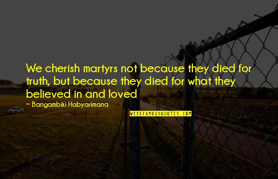 Martyr Quotes By Bangambiki Habyarimana: We cherish martyrs not because they died for