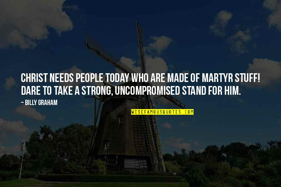 Martyr Quotes By Billy Graham: Christ needs people today who are made of