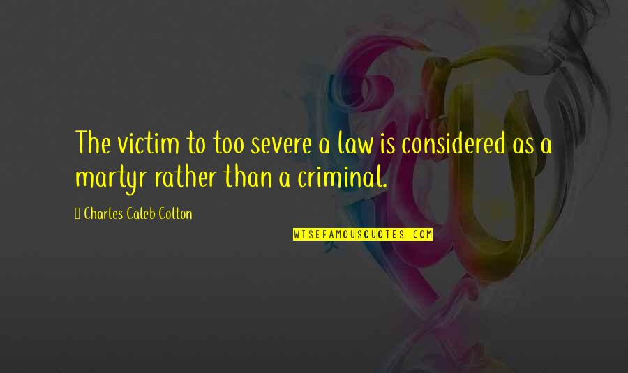 Martyr Quotes By Charles Caleb Colton: The victim to too severe a law is