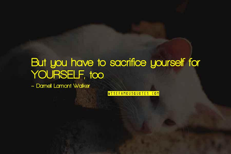 Martyr Quotes By Darnell Lamont Walker: But you have to sacrifice yourself for YOURSELF,