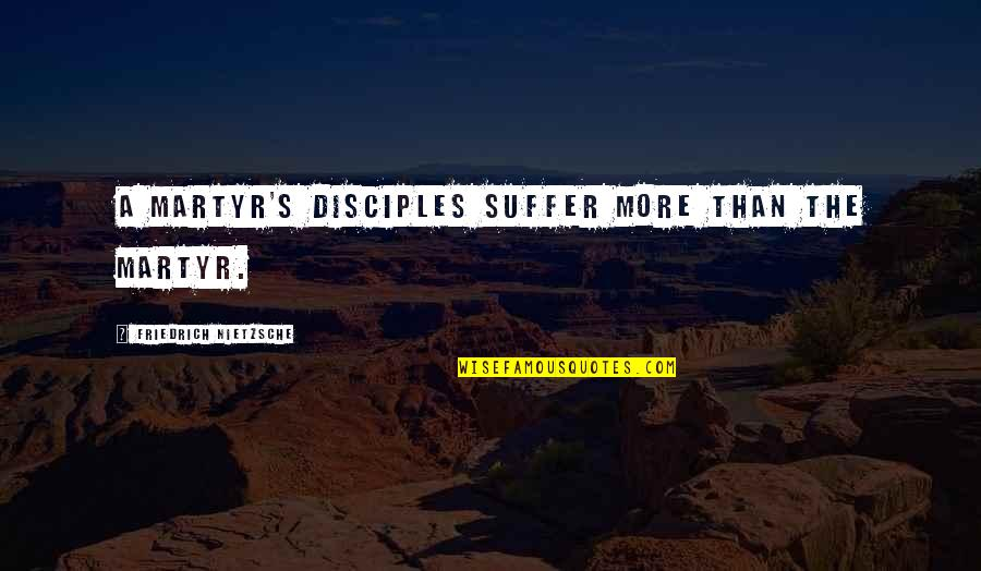 Martyr Quotes By Friedrich Nietzsche: A martyr's disciples suffer more than the martyr.