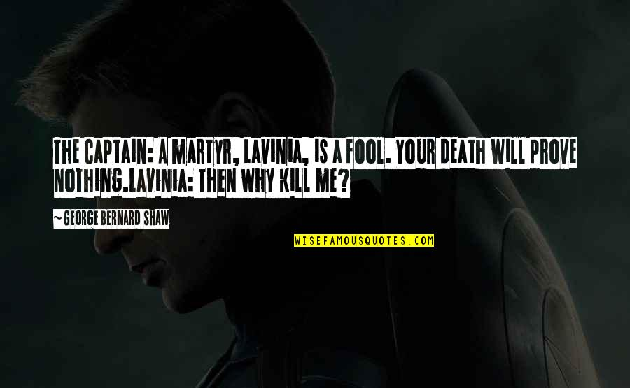 Martyr Quotes By George Bernard Shaw: The Captain: A martyr, Lavinia, is a fool.