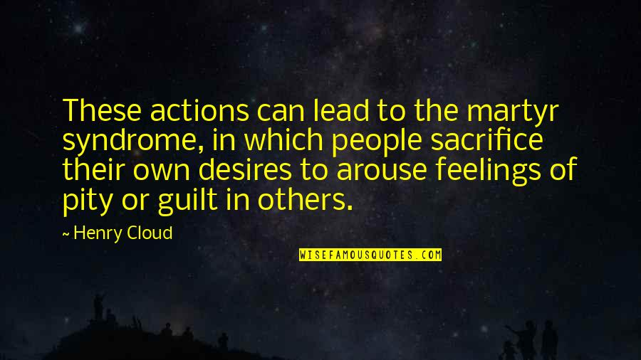 Martyr Quotes By Henry Cloud: These actions can lead to the martyr syndrome,