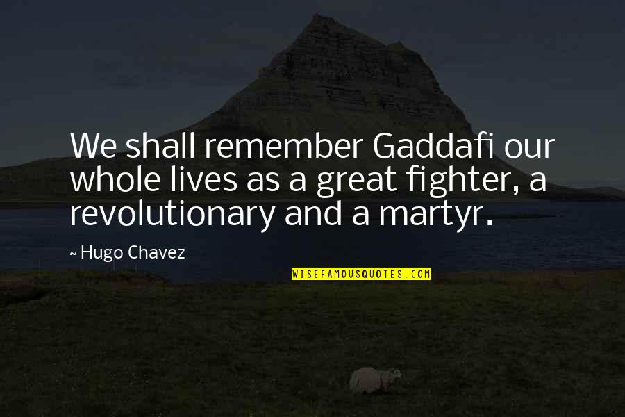 Martyr Quotes By Hugo Chavez: We shall remember Gaddafi our whole lives as