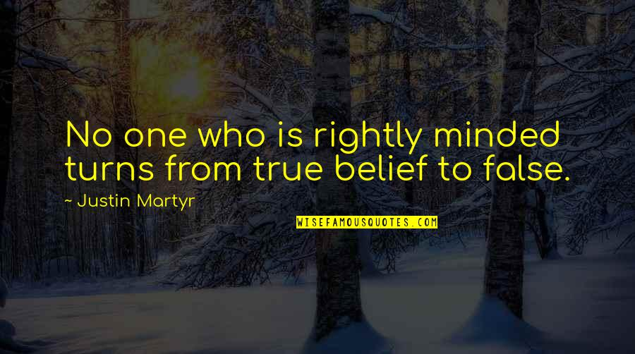 Martyr Quotes By Justin Martyr: No one who is rightly minded turns from