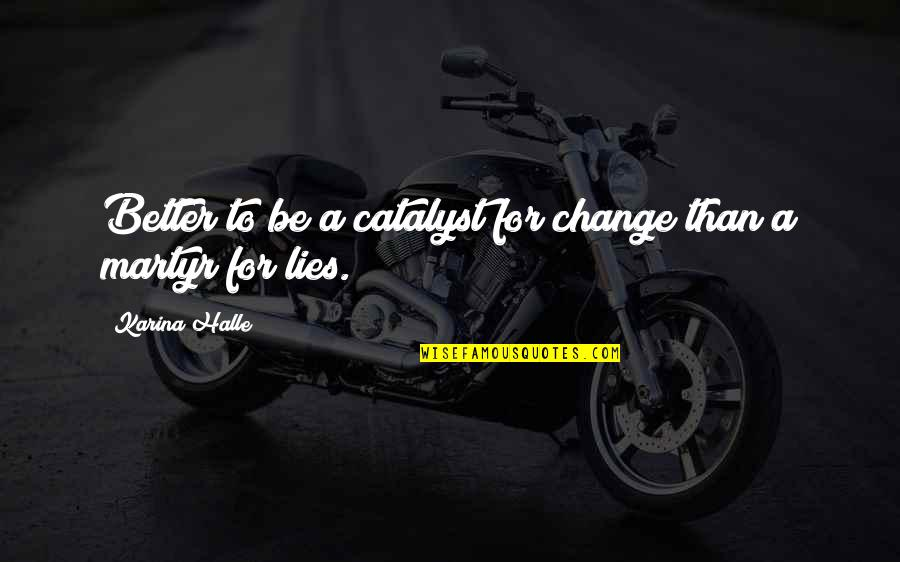 Martyr Quotes By Karina Halle: Better to be a catalyst for change than