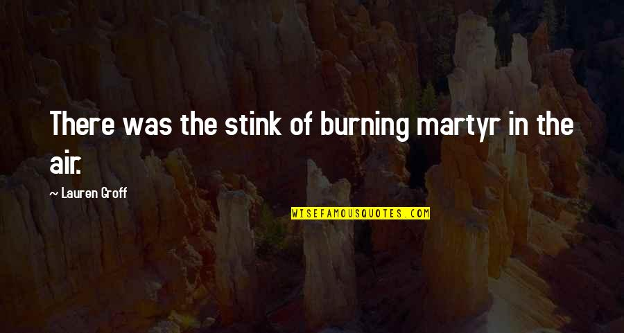 Martyr Quotes By Lauren Groff: There was the stink of burning martyr in