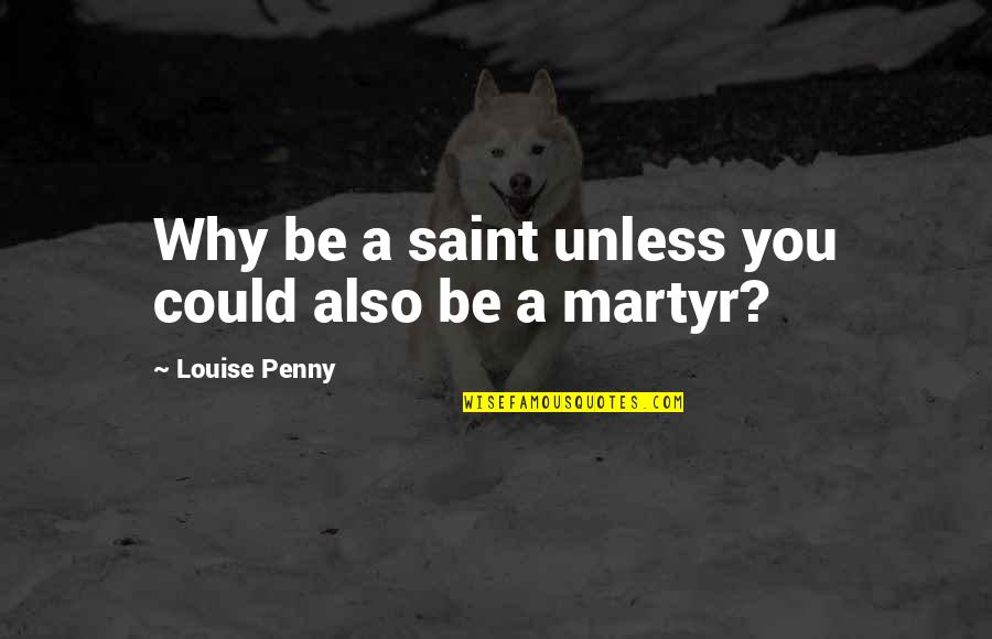 Martyr Quotes By Louise Penny: Why be a saint unless you could also