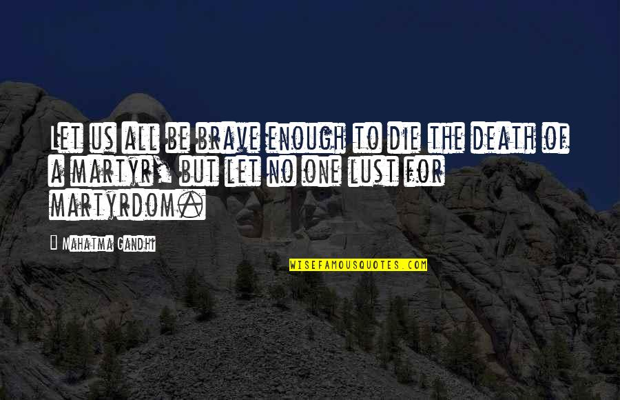Martyr Quotes By Mahatma Gandhi: Let us all be brave enough to die