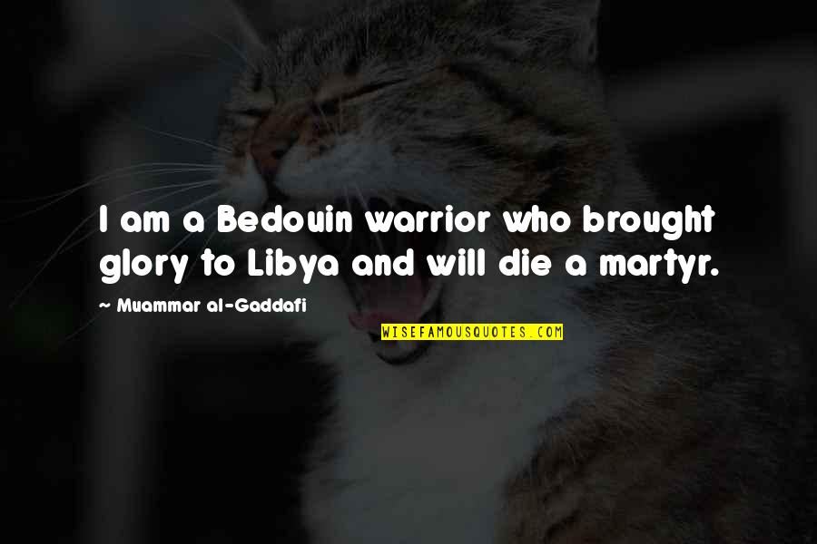 Martyr Quotes By Muammar Al-Gaddafi: I am a Bedouin warrior who brought glory