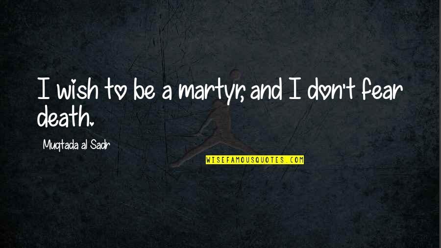 Martyr Quotes By Muqtada Al Sadr: I wish to be a martyr, and I