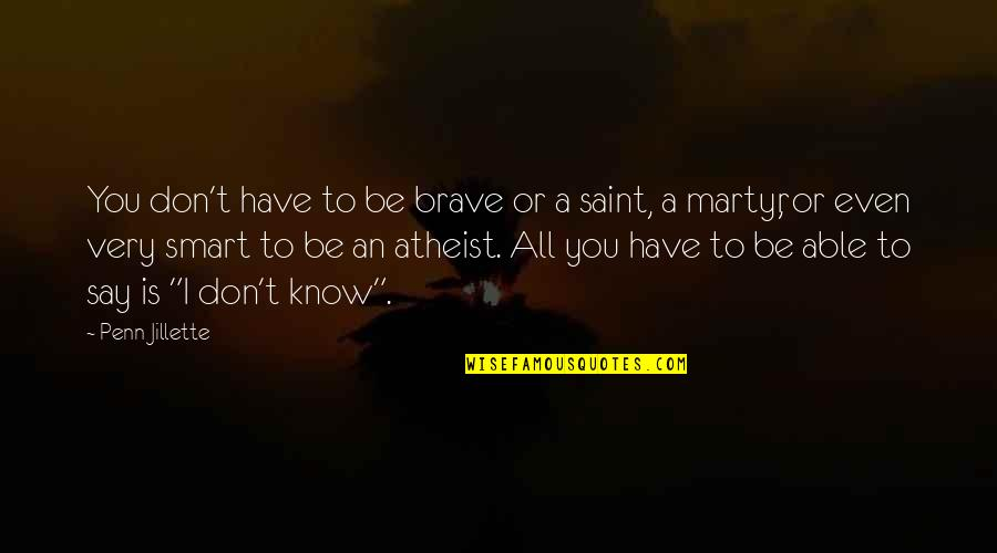 Martyr Quotes By Penn Jillette: You don't have to be brave or a