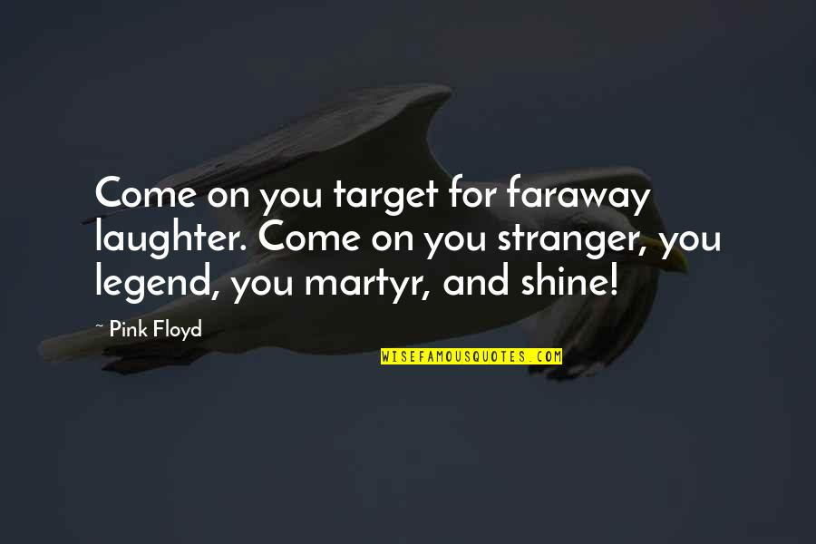 Martyr Quotes By Pink Floyd: Come on you target for faraway laughter. Come