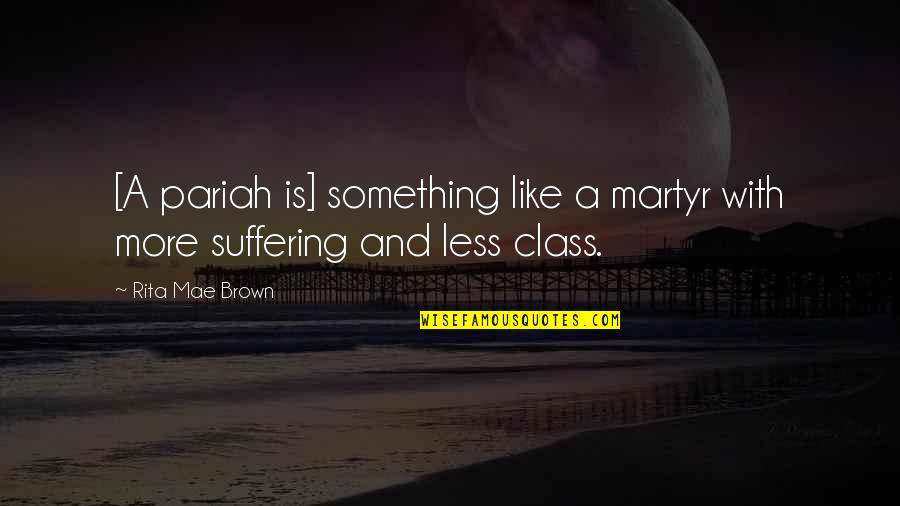 Martyr Quotes By Rita Mae Brown: [A pariah is] something like a martyr with