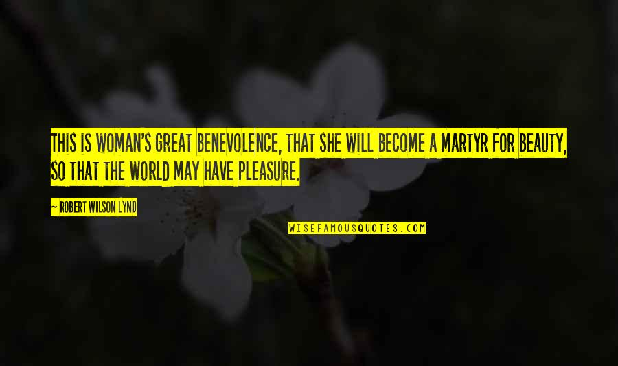 Martyr Quotes By Robert Wilson Lynd: This is woman's great benevolence, that she will