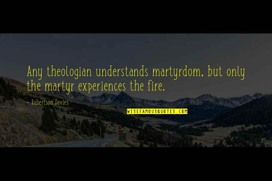 Martyr Quotes By Robertson Davies: Any theologian understands martyrdom, but only the martyr