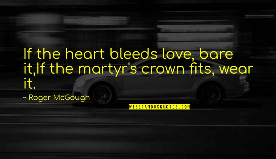 Martyr Quotes By Roger McGough: If the heart bleeds love, bare it,If the